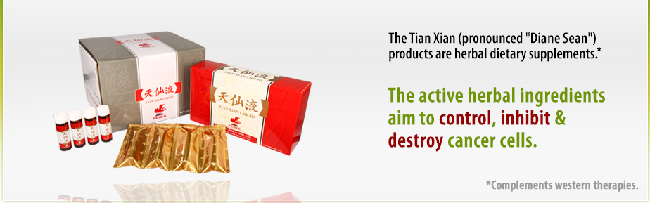 The Tian Xian (pronounced 'Dianne Sean') products are herbal dietary supplements. The active herbal ingredients aims to control, inhibit and destroy cancer cells. It's function is complementary to that of western therapies.